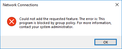Network Connections Could not add the requested feature. The error is: This program is blocked by group policy. For more information, contact your system administrator.